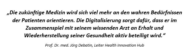 """""""Die zukünftige Medizin wird sich viel mehr an den wahren Bedürf-nissen der Patienten orientieren. Die Digitalisierung sorgt dafür, dass er im Zusammenspiel mit seinem wissenden Arzt an Erhalt und Wiederherstellung seiner Gesundheit aktiv beteiligt wird."""" (Quelle: Prof. Dr. med. Jörg Debatin, Leiter Health Innovation Hub)"""