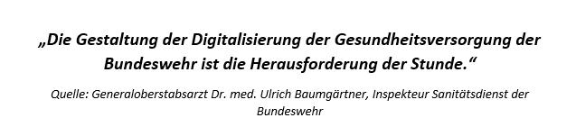 """""""Die Gestaltung der Digitalisierung der Gesundheitsversorgung der Bundeswehr ist die Herausforderung der Stunde."""" (Quelle: Generaloberstabsarzt Dr. med. Ulrich Baumgärtner, Inspekteur Sanitätsdienst der Bundeswehr)"""