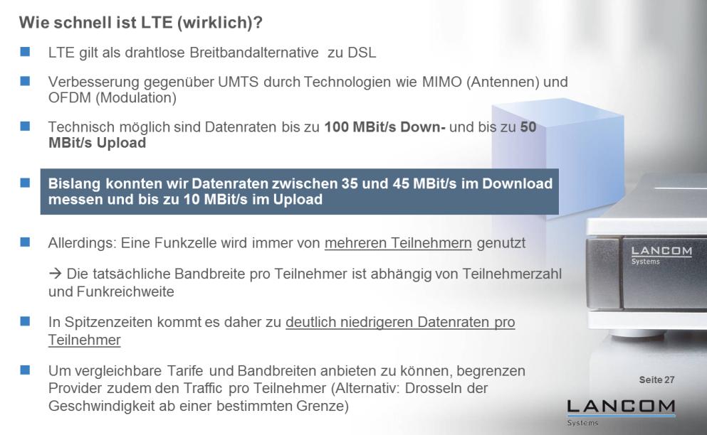 """Die aktuellen LTE-Endgeräte schaffen in optimalen Labor-Umgebungen und in leeren Testnetzen bis zu 100 MBit/s im Download und bis zu 50 MBit/s im Upload. In der Praxis hat LANCOM Systems laut dieser Grafik vom Februar 2012 circa 35 bis 45 MBit/s netto im Download und bis zu 10 MBit/s im Upload gemessen (Grafik: LANCOM Systems). <br> <a href=\""""http://www.zdnet.de/88132147/lte-warum-kommen-keine-100-mbits-einflussfaktoren-der-4g-surfgeschwindigkeit/\"""" title=\""""Zum Artikel: LTE: Warum kommen keine 100 Megabit/s?\"""">Zum Artikel: LTE: Warum kommen keine 100 Megabit/s?</a>"""